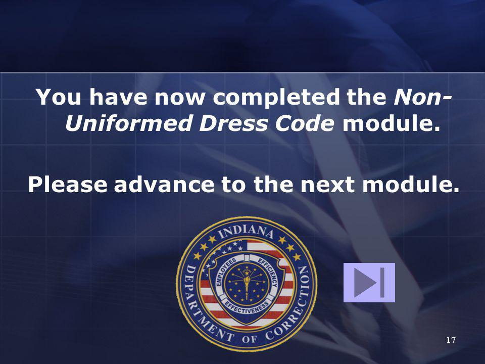17 You have now completed the Non- Uniformed Dress Code module. Please advance to the next module.