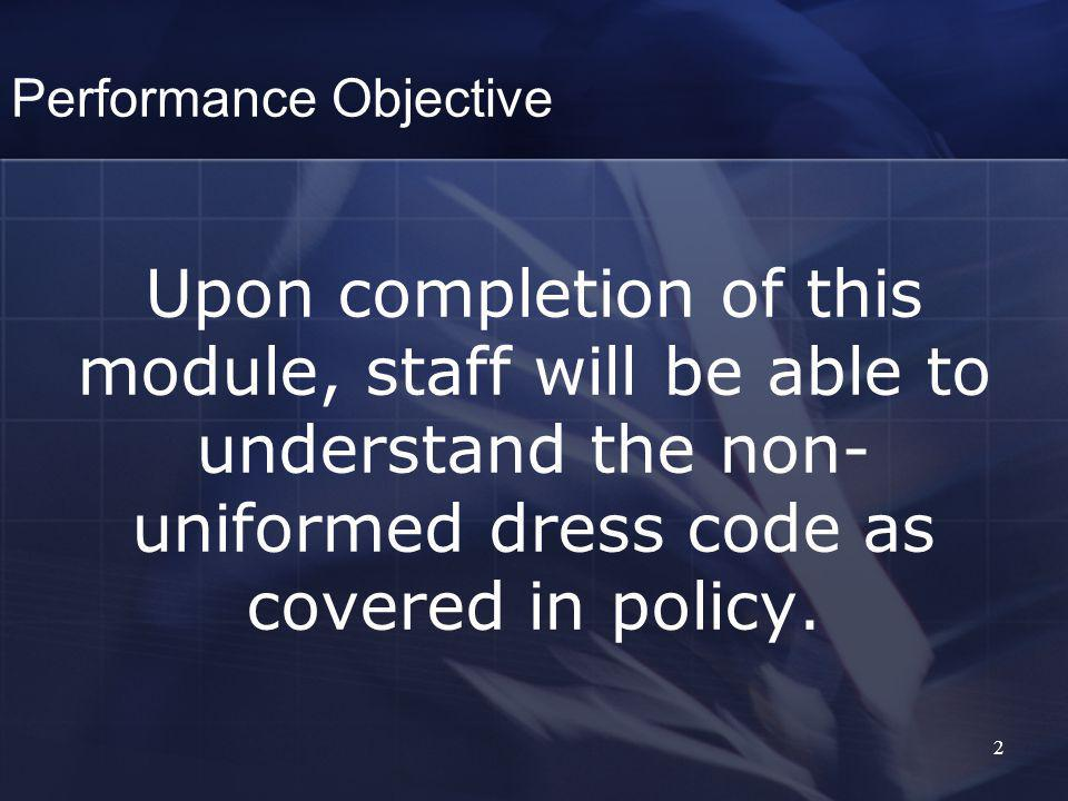 2 Performance Objective Upon completion of this module, staff will be able to understand the non- uniformed dress code as covered in policy.