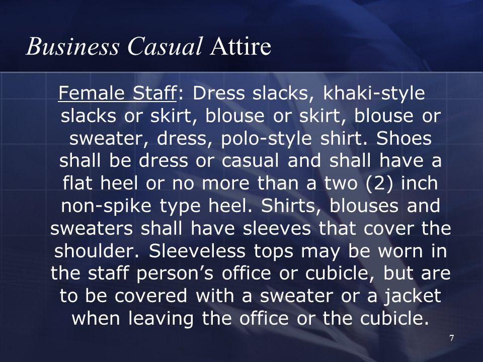 7 Business Casual Attire Female Staff: Dress slacks, khaki-style slacks or skirt, blouse or skirt, blouse or sweater, dress, polo-style shirt.