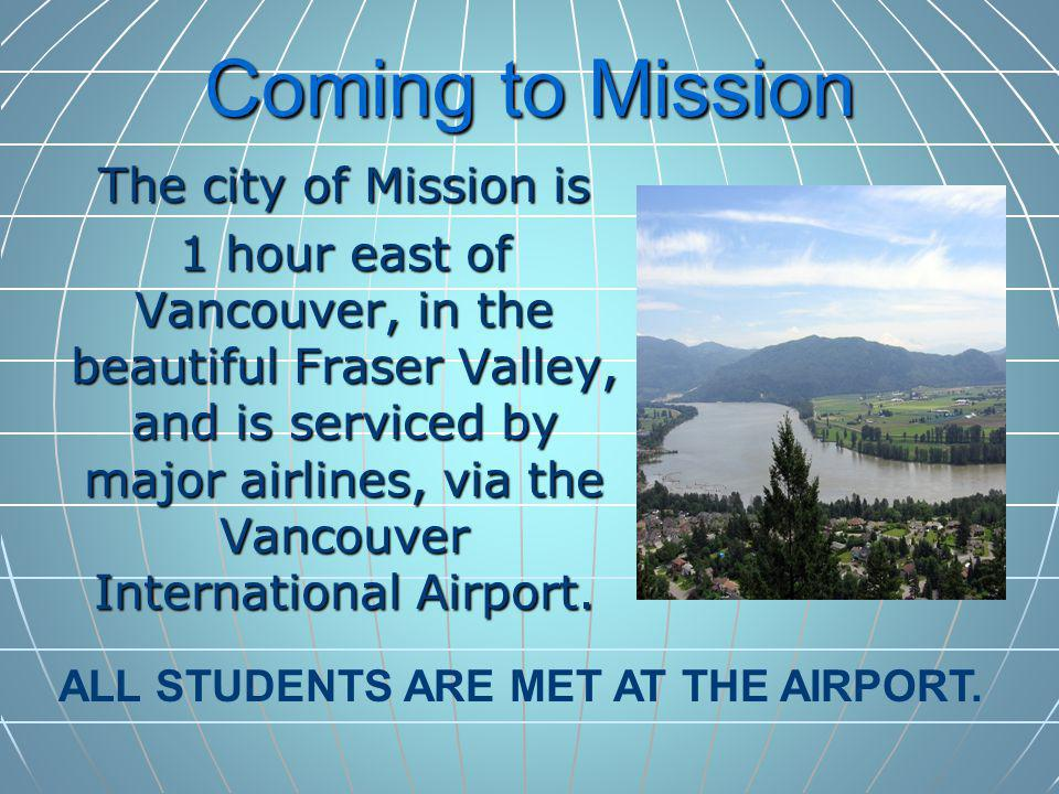 Coming to Mission The city of Mission is 1 hour east of Vancouver, in the beautiful Fraser Valley, and is serviced by major airlines, via the Vancouver International Airport.