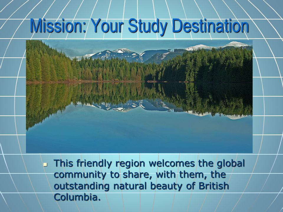 Mission: Your Study Destination This friendly region welcomes the global community to share, with them, the outstanding natural beauty of British Columbia.