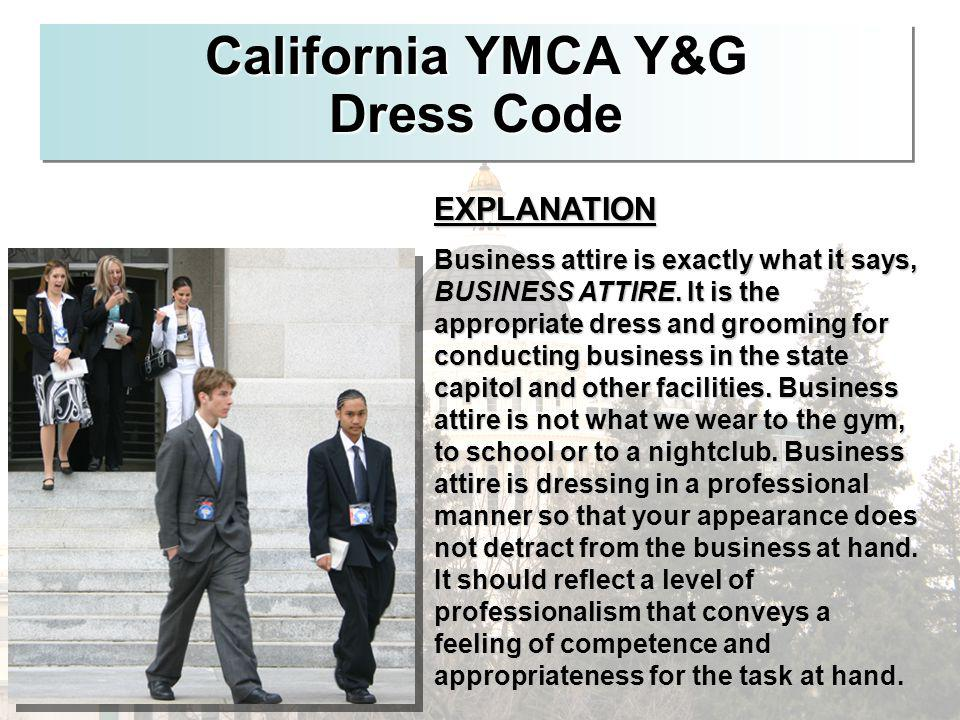 California YMCA Y&G Dress Code EXPLANATION Business attire is exactly what it says, BUSINESS ATTIRE. It is the appropriate dress and grooming for cond
