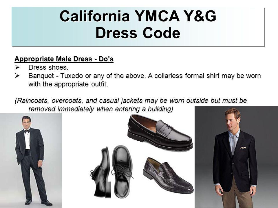 California YMCA Y&G Dress Code Appropriate Male Dress - Do's Dress shoes. Dress shoes. Banquet - Tuxedo or any of the above. A collarless formal shirt