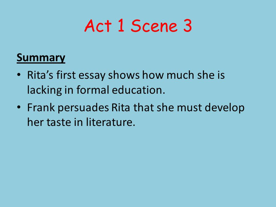 Act 1 Scene 3 Summary Ritas first essay shows how much she is lacking in formal education. Frank persuades Rita that she must develop her taste in lit