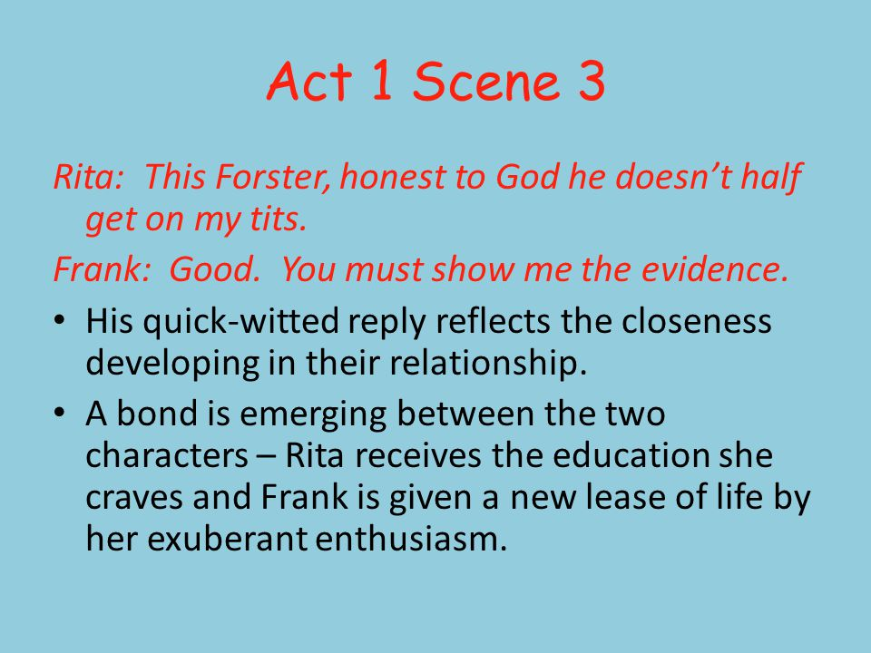 Act 1 Scene 3 Rita: This Forster, honest to God he doesnt half get on my tits. Frank: Good. You must show me the evidence. His quick-witted reply refl