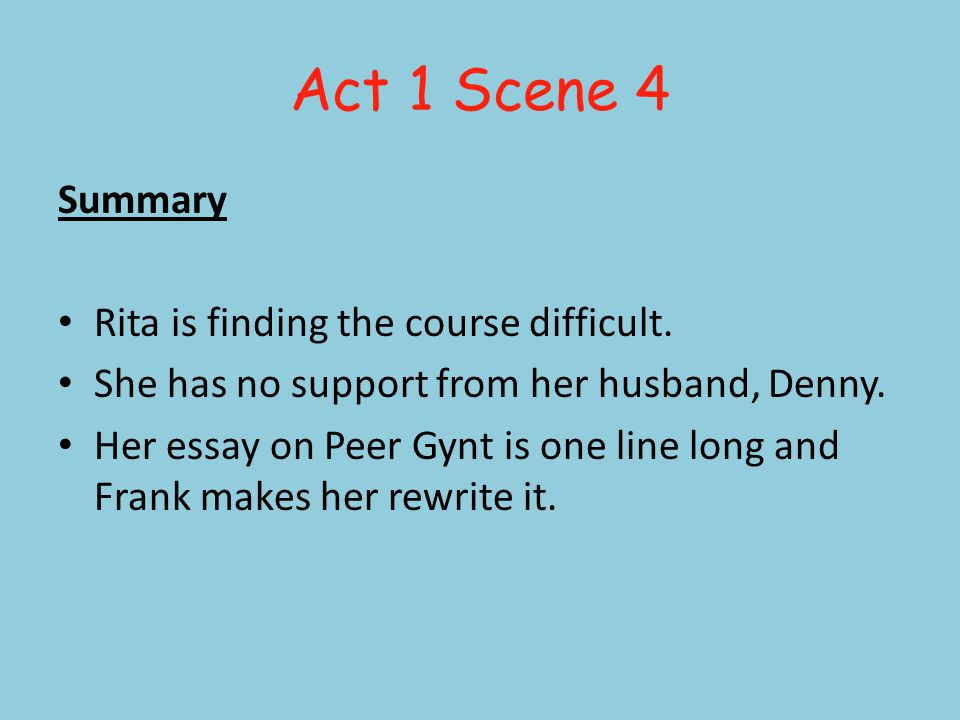 Act 1 Scene 4 Summary Rita is finding the course difficult. She has no support from her husband, Denny. Her essay on Peer Gynt is one line long and Fr