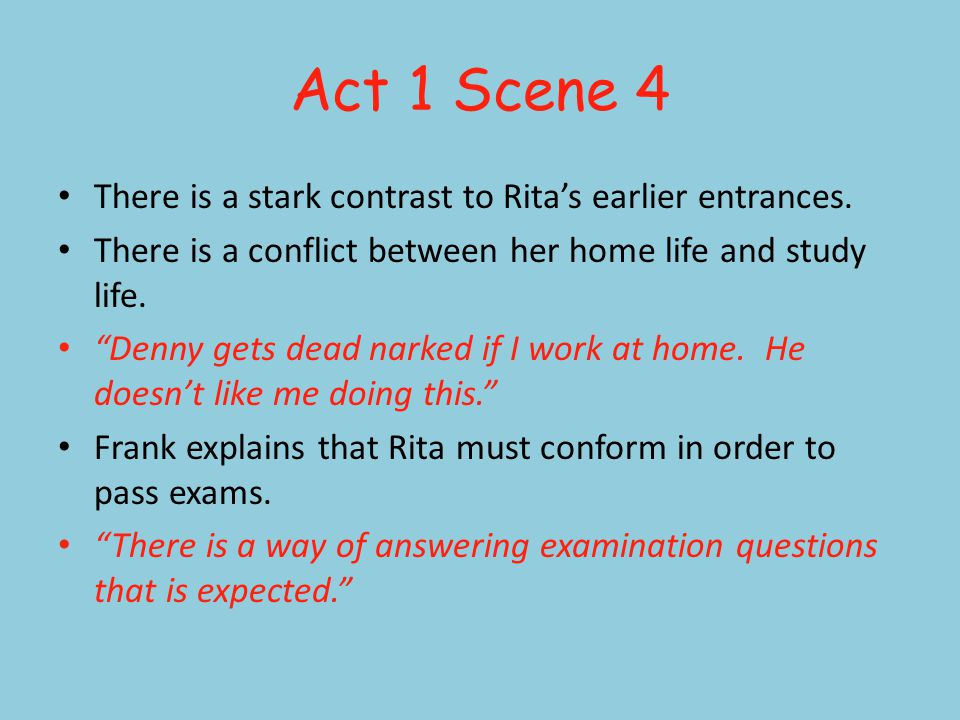 Act 1 Scene 4 There is a stark contrast to Ritas earlier entrances. There is a conflict between her home life and study life. Denny gets dead narked i