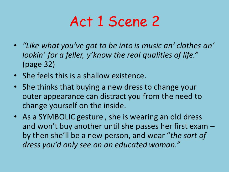 Act 1 Scene 2 Like what youve got to be into is music an clothes an lookin for a feller, yknow the real qualities of life. (page 32) She feels this is