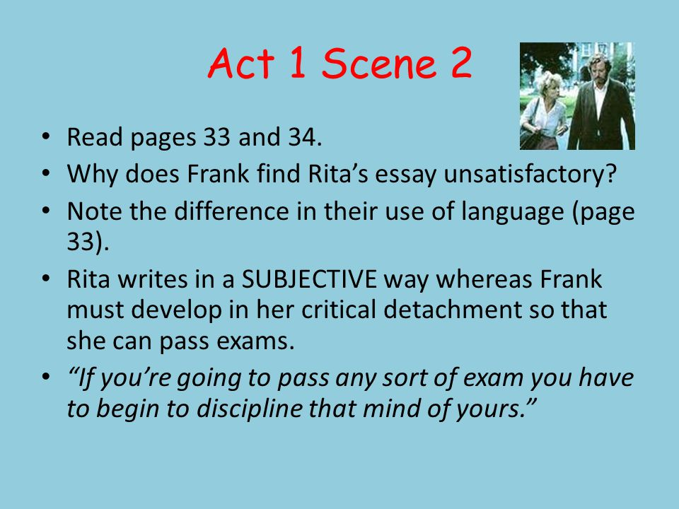 Act 1 Scene 2 Read pages 33 and 34. Why does Frank find Ritas essay unsatisfactory? Note the difference in their use of language (page 33). Rita write