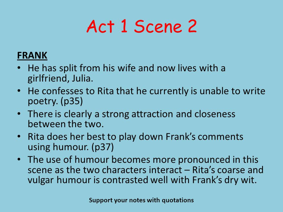 Act 1 Scene 2 FRANK He has split from his wife and now lives with a girlfriend, Julia. He confesses to Rita that he currently is unable to write poetr