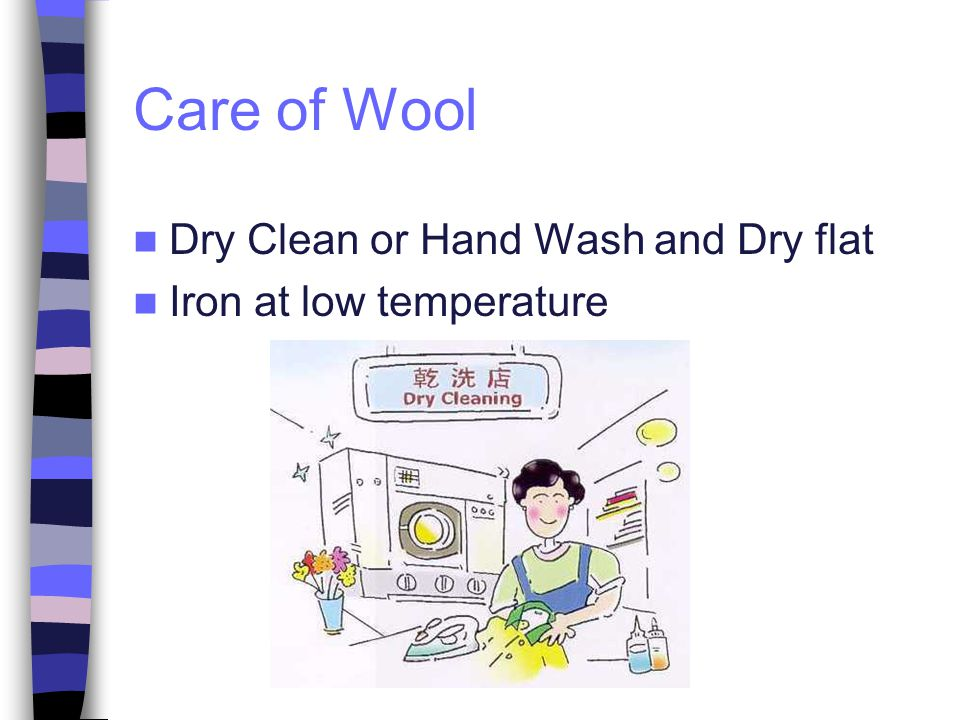 Care of Wool Dry Clean or Hand Wash and Dry flat Iron at low temperature