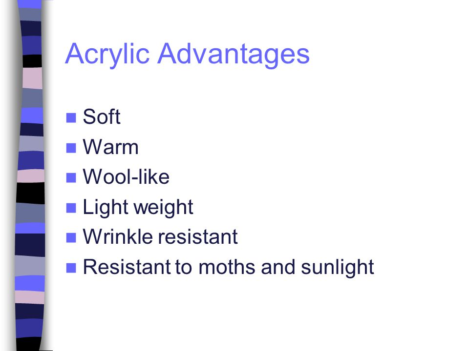 Acrylic Advantages Soft Warm Wool-like Light weight Wrinkle resistant Resistant to moths and sunlight