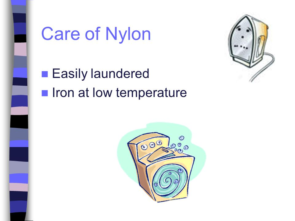Care of Nylon Easily laundered Iron at low temperature