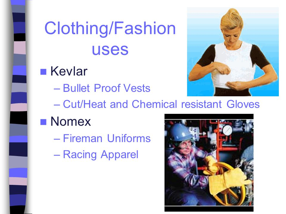 Clothing/Fashion uses Kevlar –Bullet Proof Vests –Cut/Heat and Chemical resistant Gloves Nomex –Fireman Uniforms –Racing Apparel