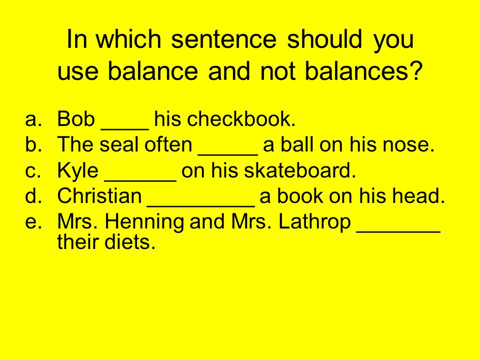 In which sentence should you use balance and not balances.