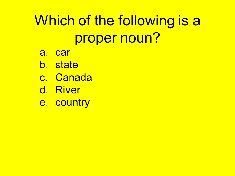 Which of the following is a proper noun? a.car b.state c.Canada d.River e.country