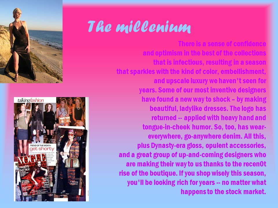 The millenium There is a sense of confidence and optimism in the best of the collections that is infectious, resulting in a season that sparkles with the kind of color, embellishment, and upscale luxury we haven t seen for years.