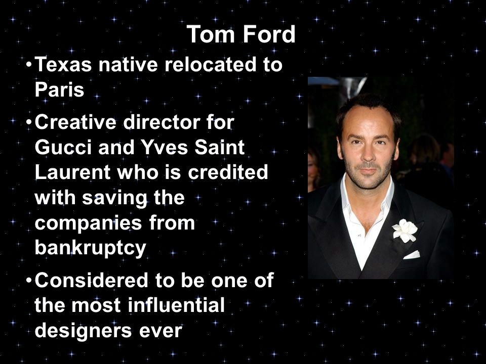 Tom Ford Texas native relocated to Paris Creative director for Gucci and Yves Saint Laurent who is credited with saving the companies from bankruptcy Considered to be one of the most influential designers ever
