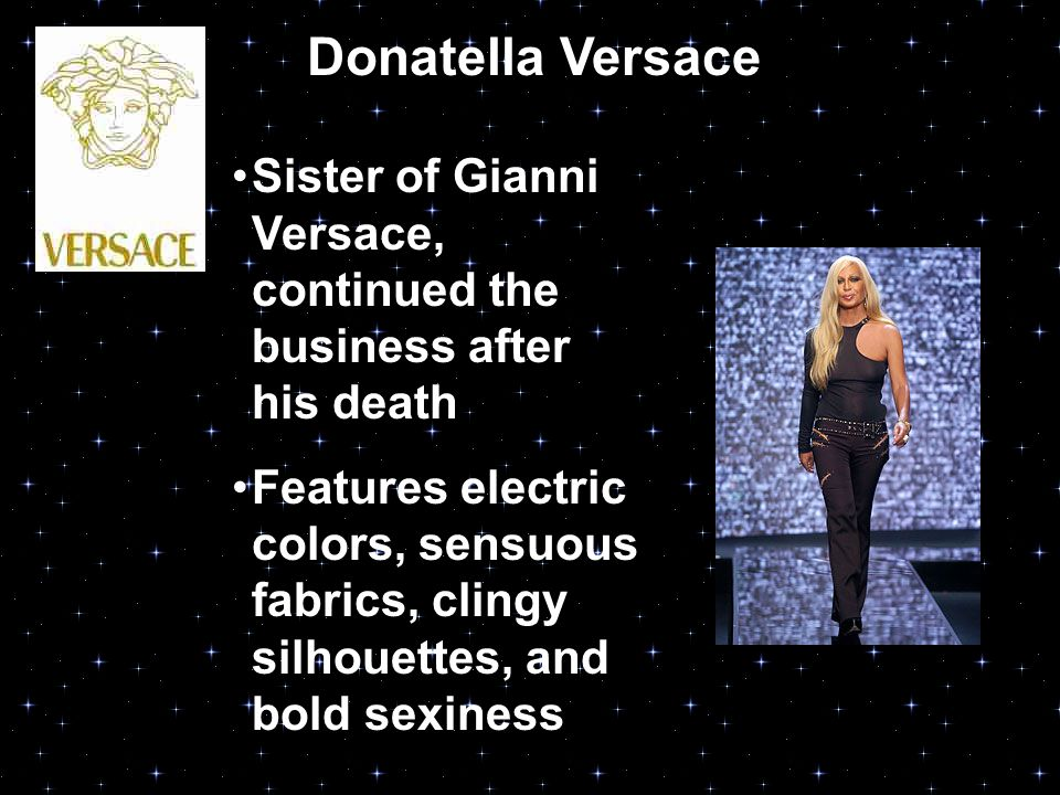 Donatella Versace Sister of Gianni Versace, continued the business after his death Features electric colors, sensuous fabrics, clingy silhouettes, and bold sexiness