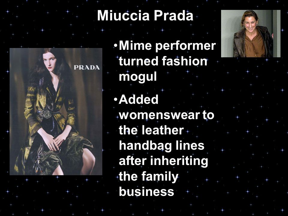 Miuccia Prada Mime performer turned fashion mogul Added womenswear to the leather handbag lines after inheriting the family business