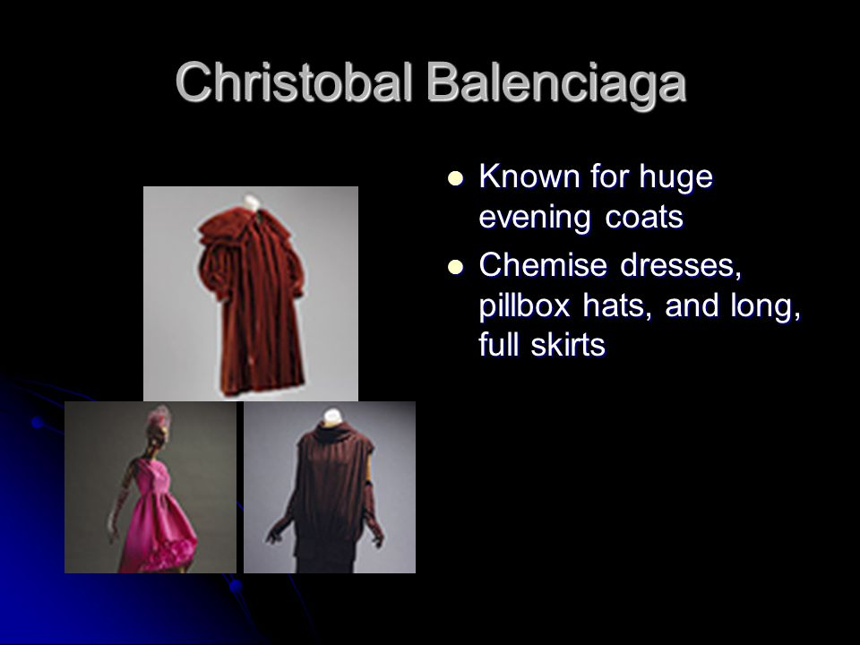 Christobal Balenciaga Known for huge evening coats Known for huge evening coats Chemise dresses, pillbox hats, and long, full skirts Chemise dresses, pillbox hats, and long, full skirts