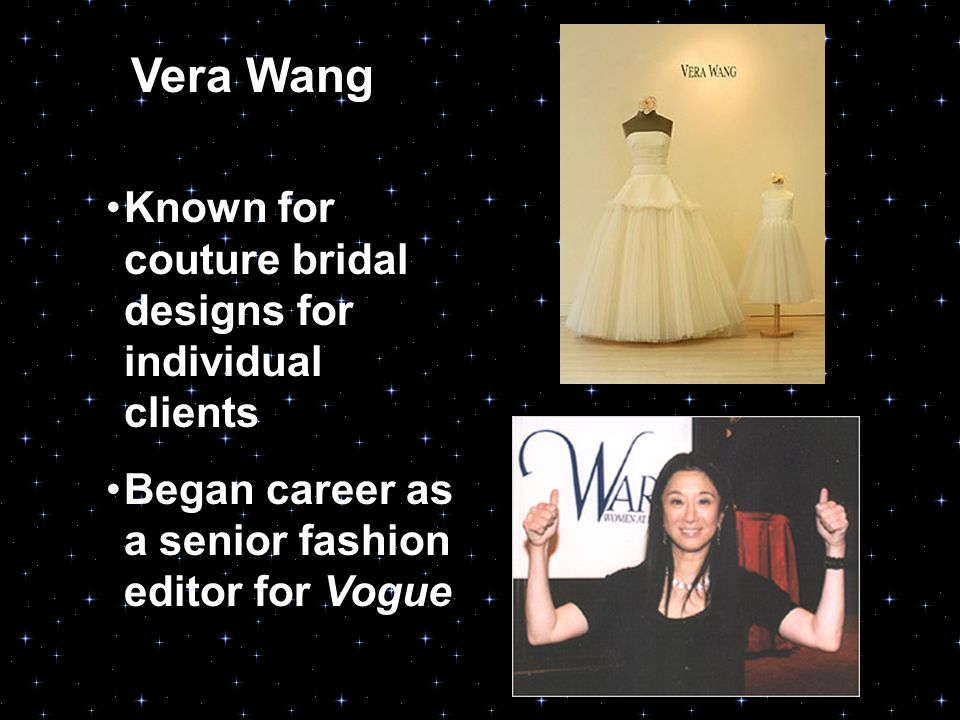 Vera Wang Known for couture bridal designs for individual clients Began career as a senior fashion editor for Vogue