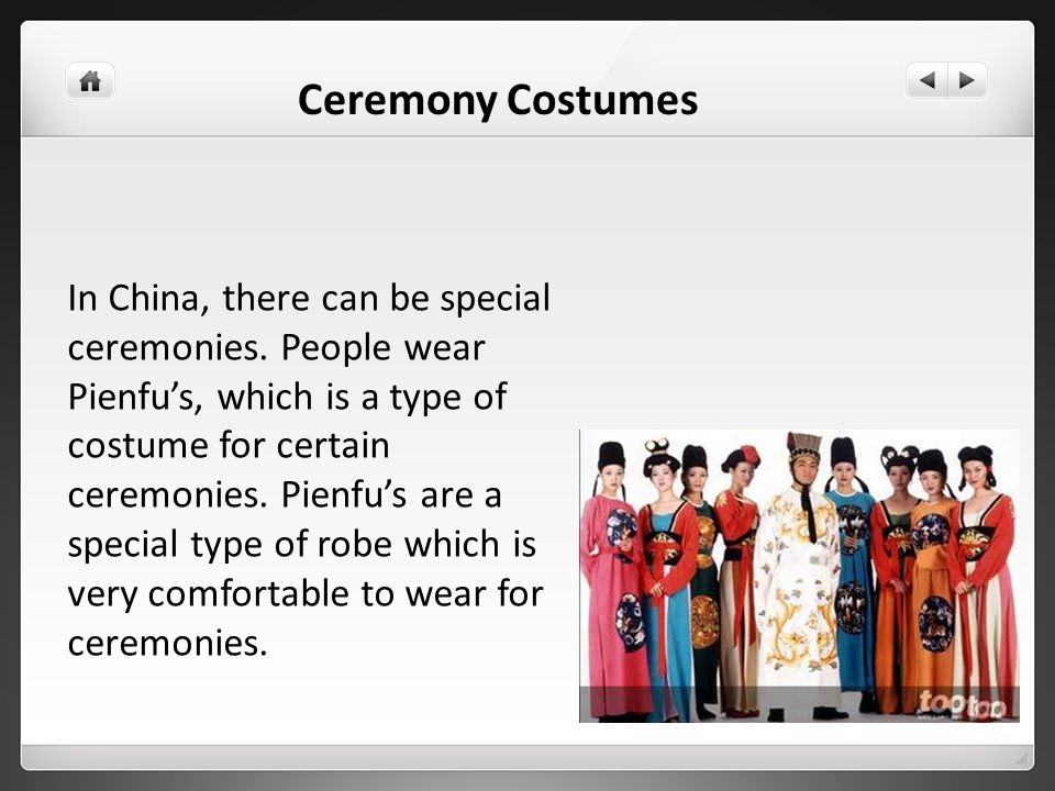 In China, there can be special ceremonies. People wear Pienfus, which is a type of costume for certain ceremonies. Pienfus are a special type of robe