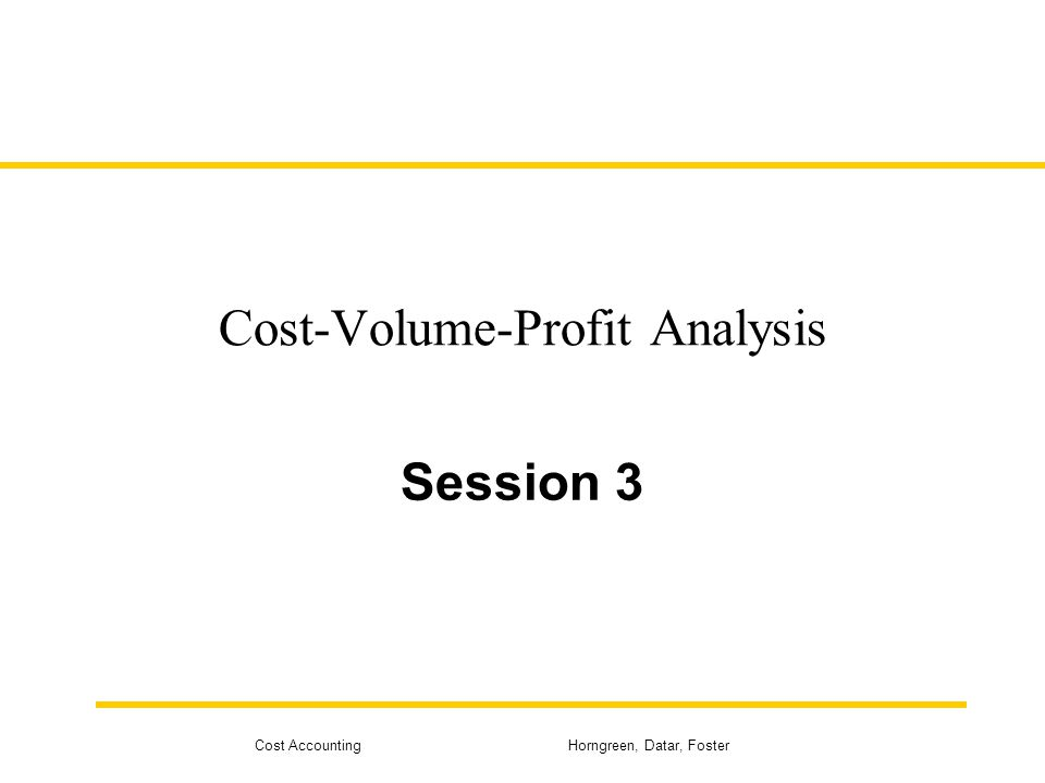 Cost Accounting Horngreen, Datar, Foster Cost-Volume-Profit Analysis Session 3