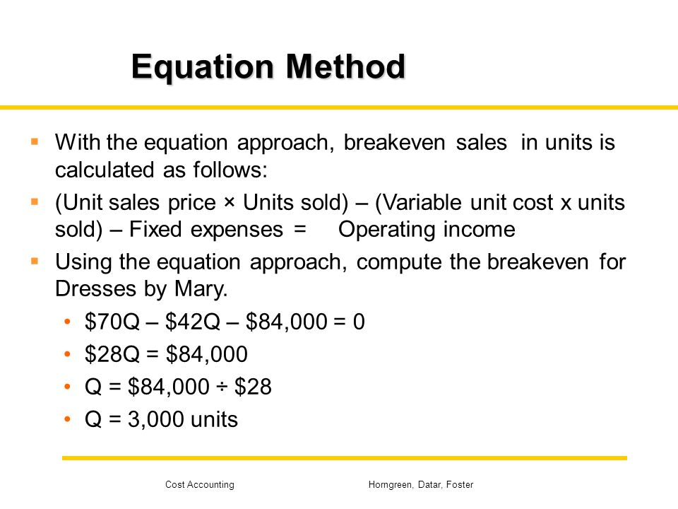 Cost Accounting Horngreen, Datar, Foster Equation Method With the equation approach, breakeven sales in units is calculated as follows: (Unit sales pr