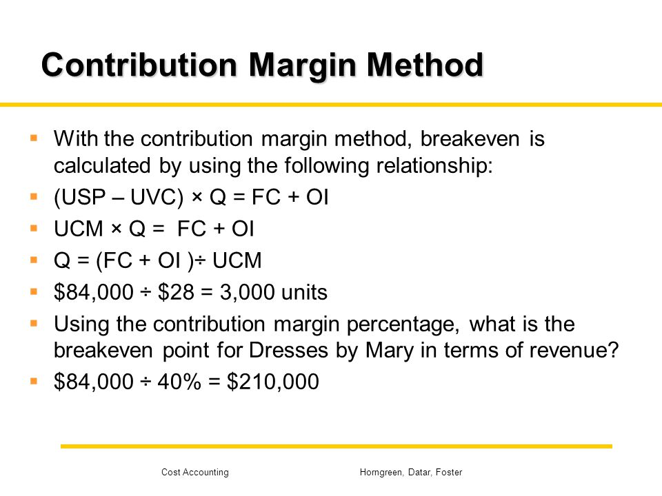 Cost Accounting Horngreen, Datar, Foster Contribution Margin Method With the contribution margin method, breakeven is calculated by using the followin