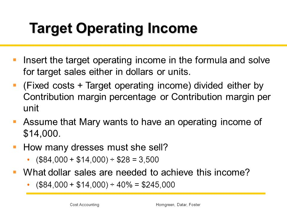 Cost Accounting Horngreen, Datar, Foster Target Operating Income Insert the target operating income in the formula and solve for target sales either i
