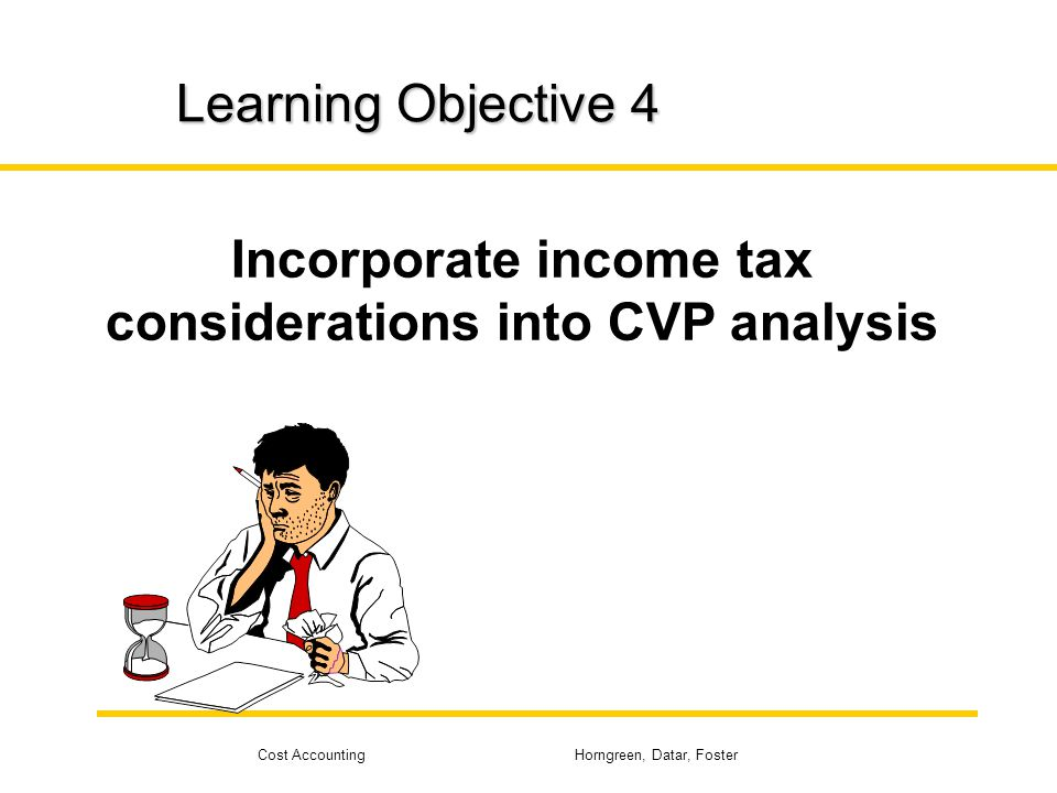 Cost Accounting Horngreen, Datar, Foster Learning Objective 4 Incorporate income tax considerations into CVP analysis