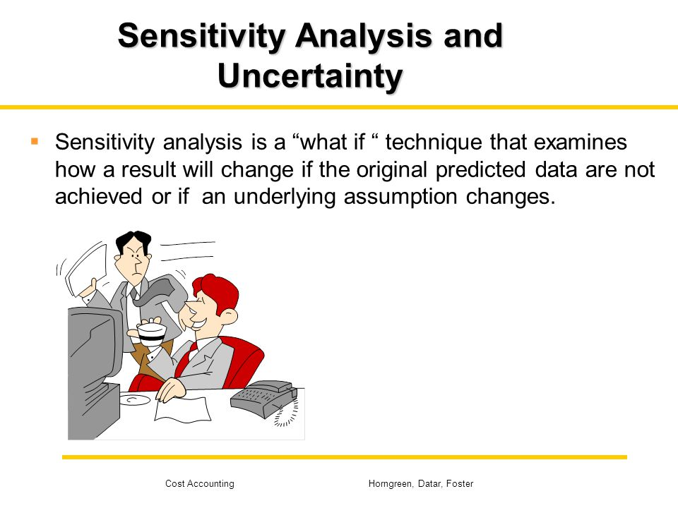 Cost Accounting Horngreen, Datar, Foster Sensitivity Analysis and Uncertainty Sensitivity analysis is a what if technique that examines how a result w