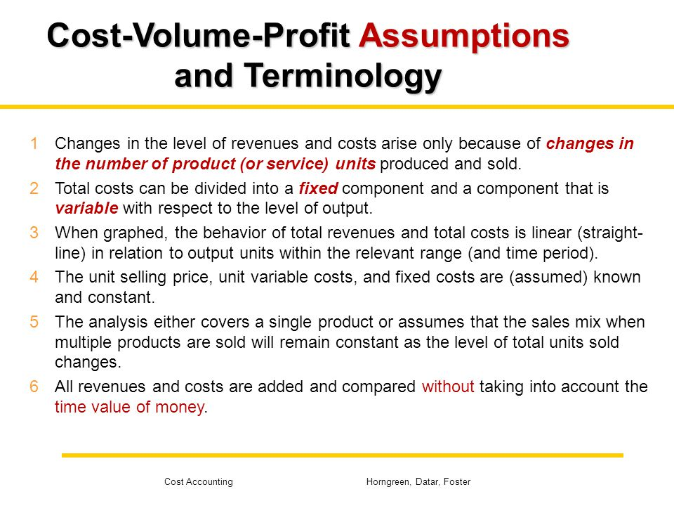 Cost Accounting Horngreen, Datar, Foster Cost-Volume-Profit Assumptions and Terminology 1Changes in the level of revenues and costs arise only because