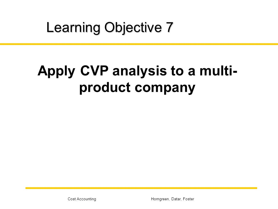 Cost Accounting Horngreen, Datar, Foster Learning Objective 7 Apply CVP analysis to a multi- product company
