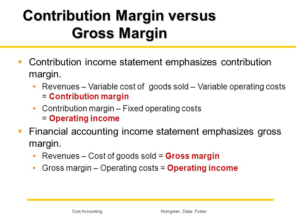 Cost Accounting Horngreen, Datar, Foster Contribution Margin versus Gross Margin Contribution income statement emphasizes contribution margin. Revenue