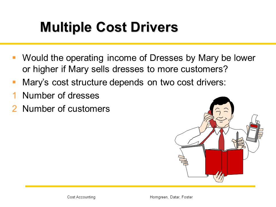 Cost Accounting Horngreen, Datar, Foster Multiple Cost Drivers Would the operating income of Dresses by Mary be lower or higher if Mary sells dresses