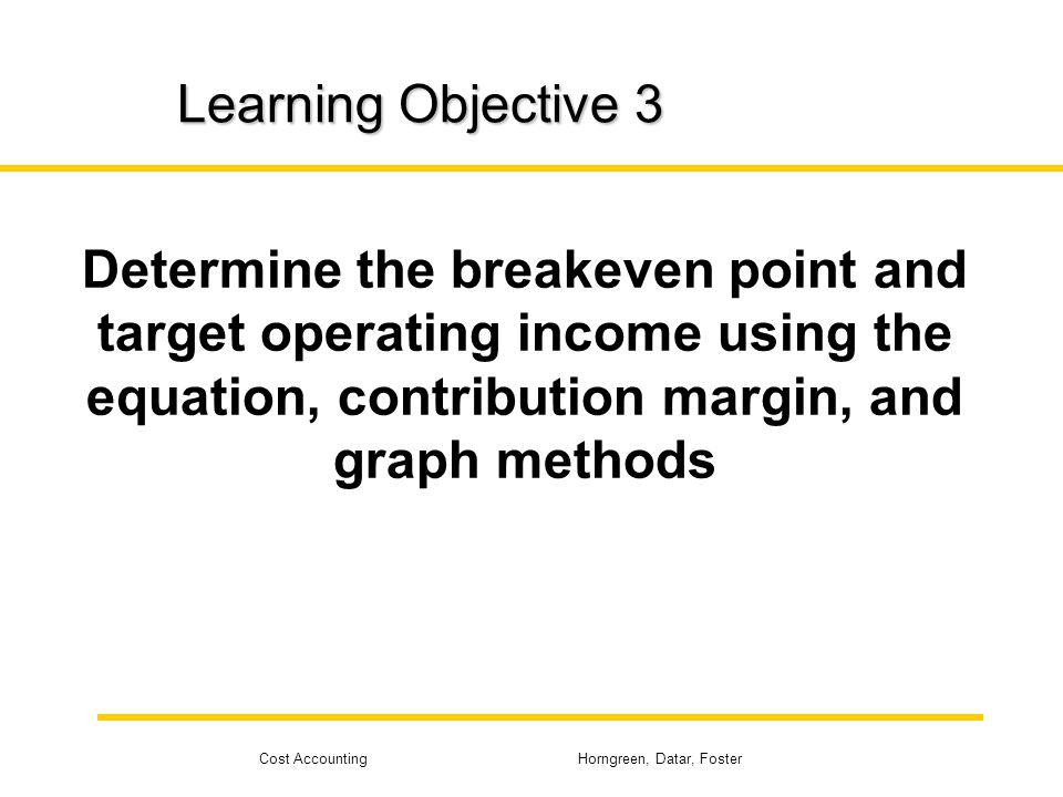 Cost Accounting Horngreen, Datar, Foster Learning Objective 3 Determine the breakeven point and target operating income using the equation, contributi