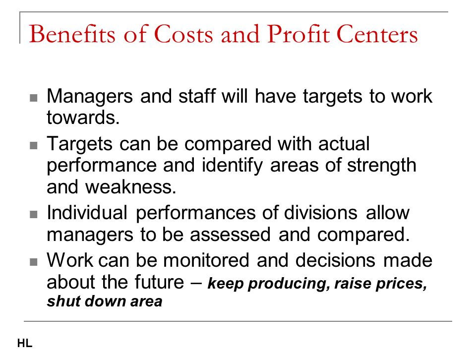 Benefits of Costs and Profit Centers Managers and staff will have targets to work towards. Targets can be compared with actual performance and identif