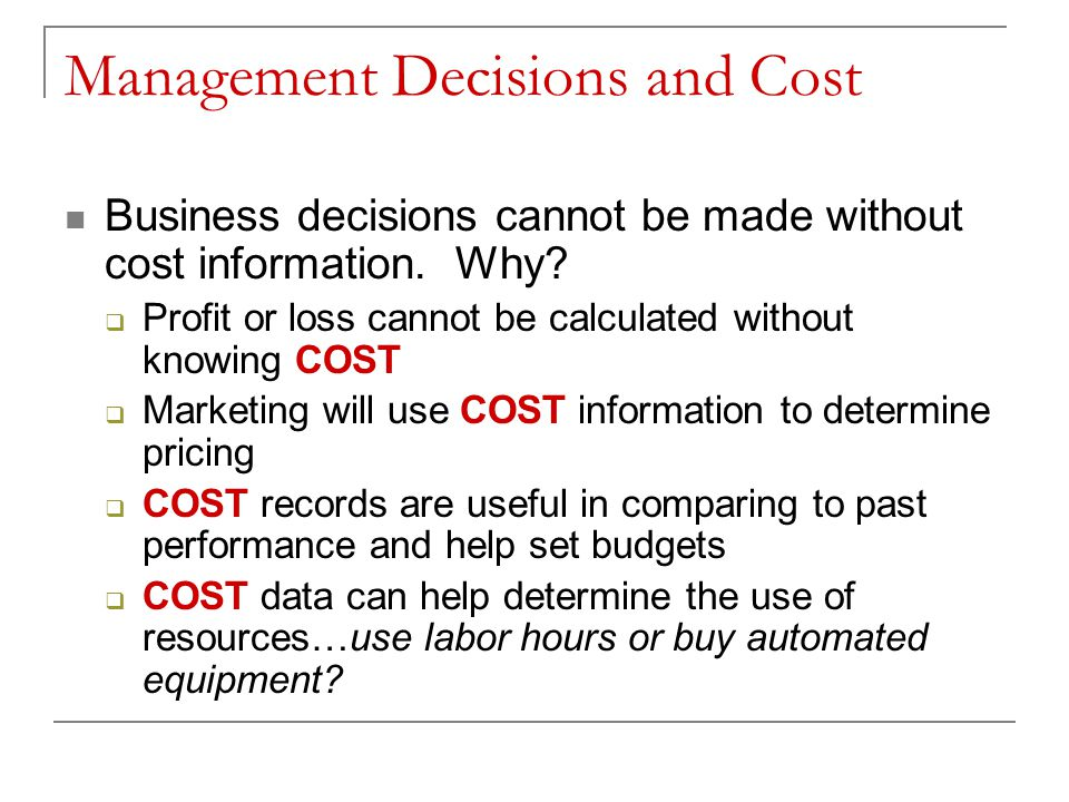 Management Decisions and Cost Business decisions cannot be made without cost information. Why? Profit or loss cannot be calculated without knowing COS