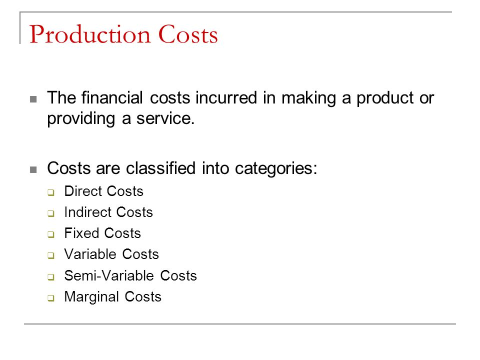 Production Costs The financial costs incurred in making a product or providing a service. Costs are classified into categories: Direct Costs Indirect