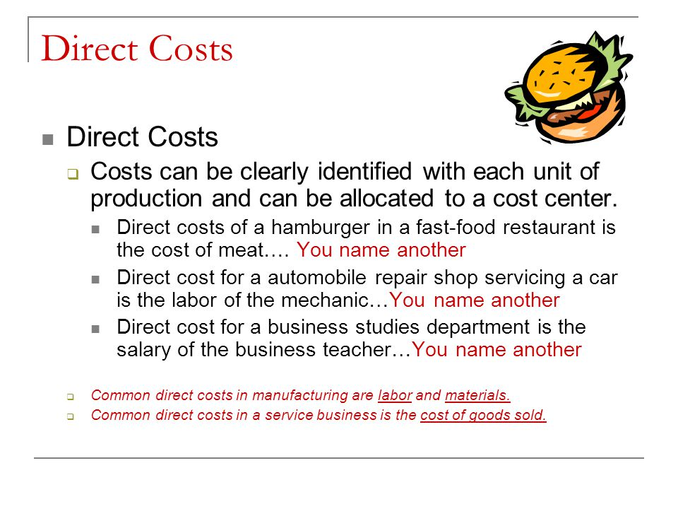 Direct Costs Costs can be clearly identified with each unit of production and can be allocated to a cost center. Direct costs of a hamburger in a fast
