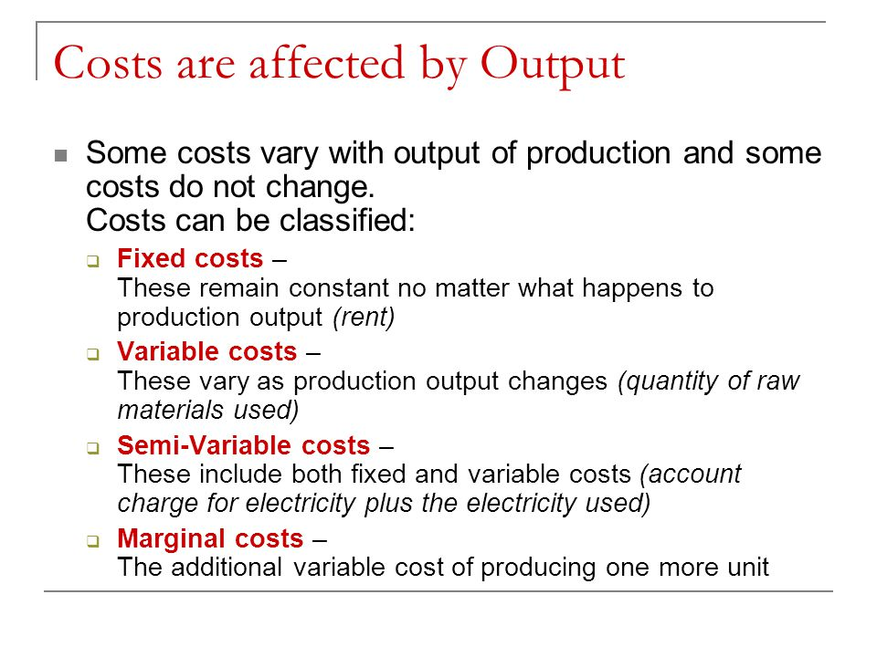 Costs are affected by Output Some costs vary with output of production and some costs do not change. Costs can be classified: Fixed costs – These rema