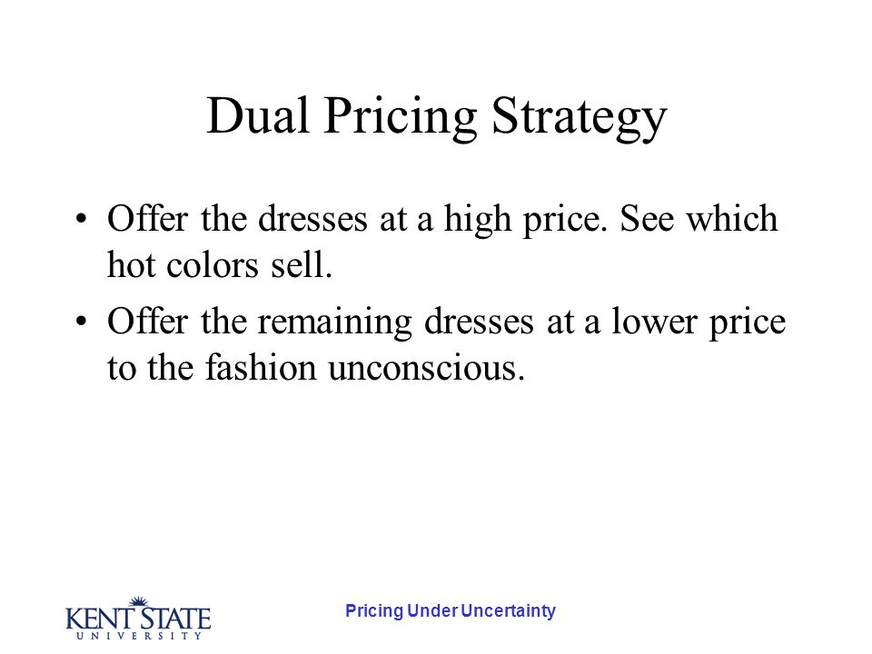 Pricing Under Uncertainty Dual Pricing Strategy Offer the dresses at a high price.