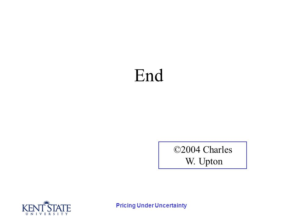 Pricing Under Uncertainty End ©2004 Charles W. Upton