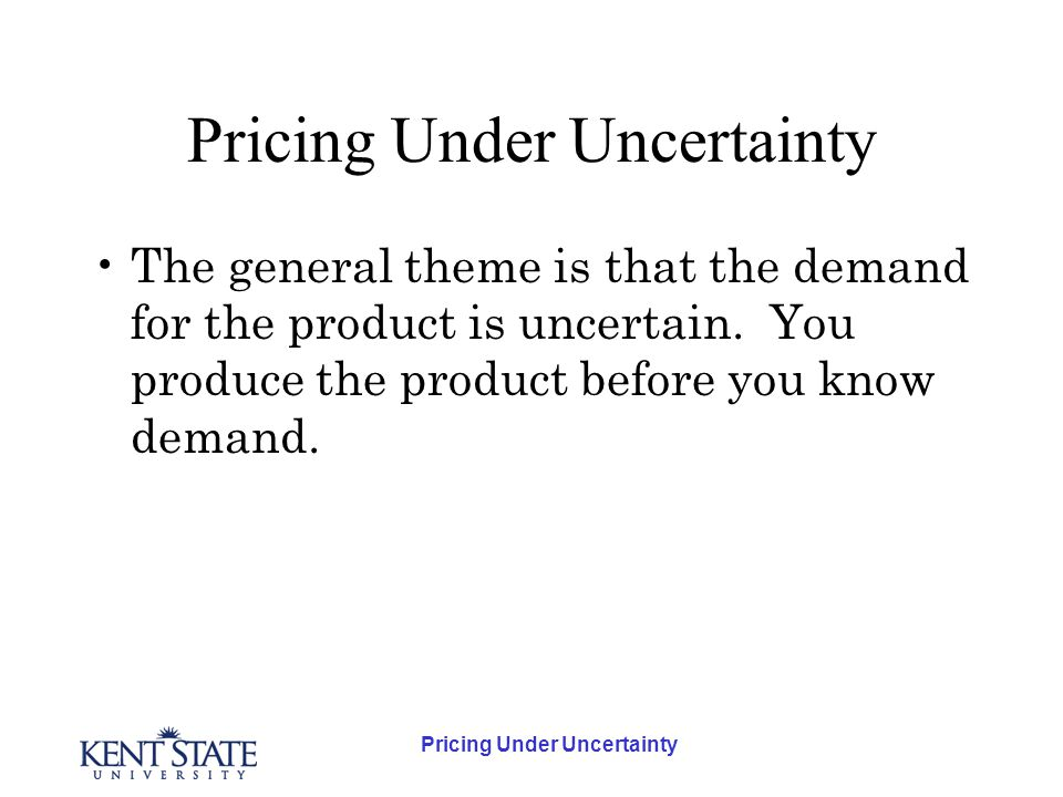 Pricing Under Uncertainty The general theme is that the demand for the product is uncertain.