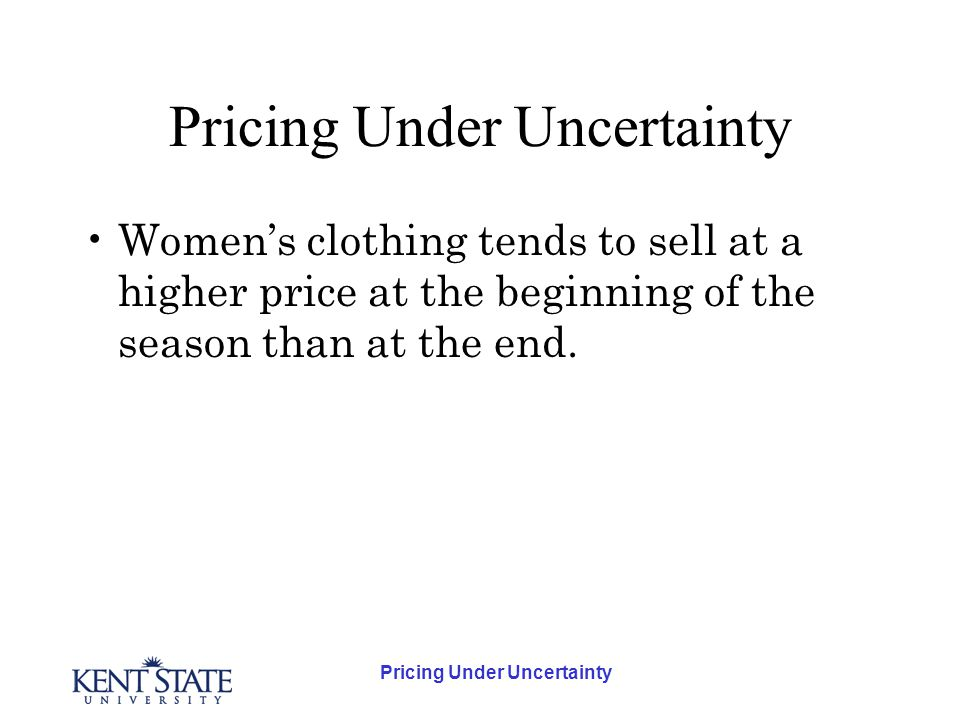 Pricing Under Uncertainty Womens clothing tends to sell at a higher price at the beginning of the season than at the end.