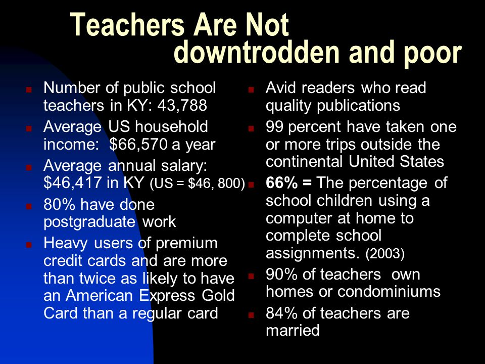 Teachers Are Not downtrodden and poor Number of public school teachers in KY: 43,788 Average US household income: $66,570 a year Average annual salary: $46,417 in KY (US = $46, 800) 80% have done postgraduate work Heavy users of premium credit cards and are more than twice as likely to have an American Express Gold Card than a regular card Avid readers who read quality publications 99 percent have taken one or more trips outside the continental United States 66% = The percentage of school children using a computer at home to complete school assignments.