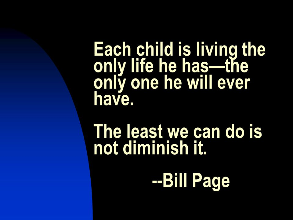 Each child is living the only life he hasthe only one he will ever have.