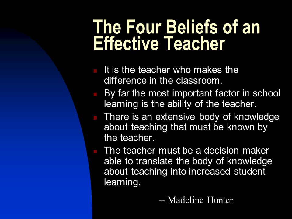 The Four Beliefs of an Effective Teacher It is the teacher who makes the difference in the classroom.